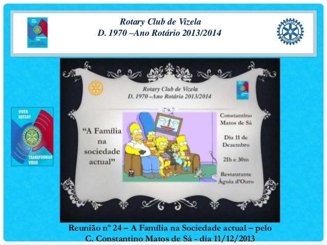 Rotary Club de Vizela D. 1970 –Ano Rotário 2013/2014  Reunião nº 24 – A Família na Sociedade actual – pelo C. Constantino ...