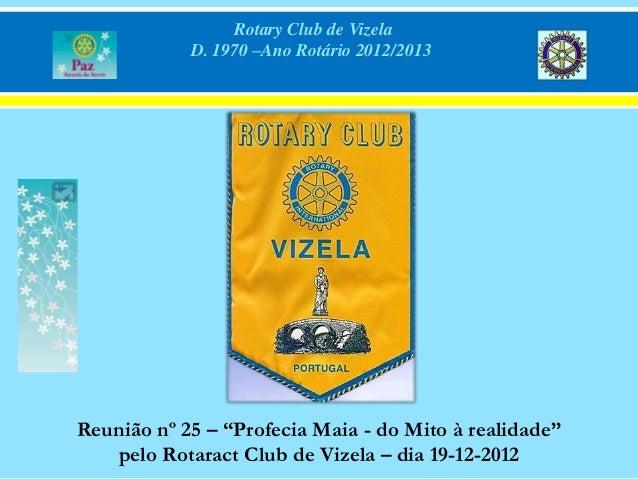 """Rotary Club de Vizela            D. 1970 –Ano Rotário 2012/2013Reunião nº 25 – """"Profecia Maia - do Mito à realidade""""   pel..."""