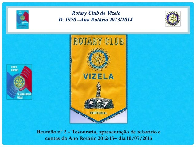 Rotary Club de Vizela D. 1970 –Ano Rotário 2013/2014 Reunião nº 2 – Tesouraria, apresentação de relatório e contas do Ano ...