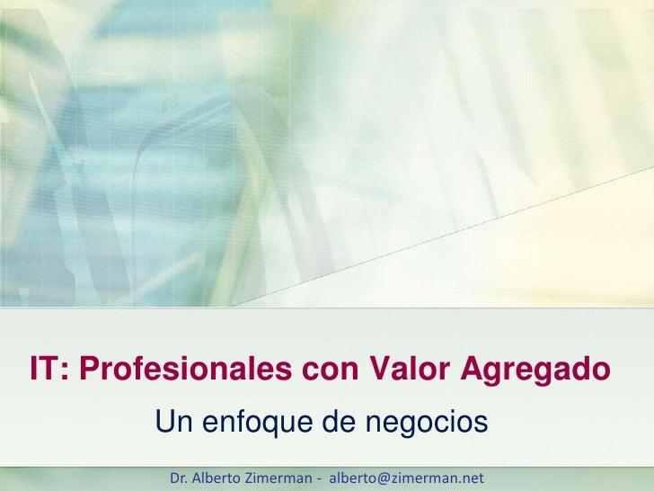 IT: Profesionales con Valor Agregado        Un enfoque de negocios         Dr. Alberto Zimerman - alberto@zimerman.net