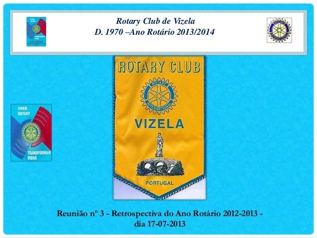 Rotary Club de Vizela D. 1970 –Ano Rotário 2013/2014 Reunião nº 3 - Retrospectiva do Ano Rotário 2012-2013 - dia 17-07-2013