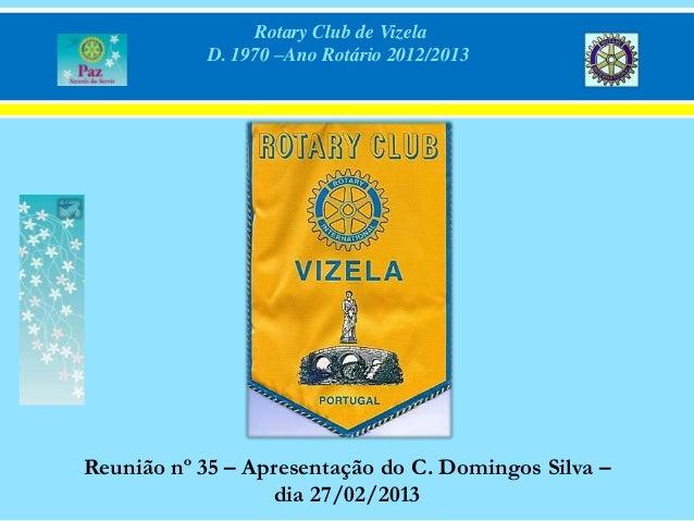 Rotary Club de Vizela            D. 1970 –Ano Rotário 2012/2013Reunião nº 35 – Apresentação do C. Domingos Silva –        ...