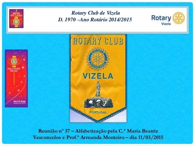 Rotary Club de Vizela D. 1970 –Ano Rotário 2014/2015 Reunião nº 37 – Alfabetização pela C.ª Maria Beatriz Vasconcelos e Pr...