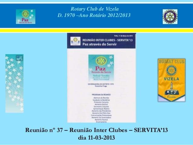 Rotary Club de Vizela           D. 1970 –Ano Rotário 2012/2013Reunião nº 37 – Reunião Inter Clubes – SERVITA'13           ...