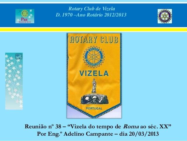 """Rotary Club de Vizela           D. 1970 –Ano Rotário 2012/2013Reunião nº 38 – """"Vizela do tempo de Roma ao séc. XX""""    Por ..."""