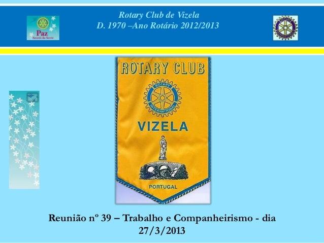 Rotary Club de Vizela          D. 1970 –Ano Rotário 2012/2013Reunião nº 39 – Trabalho e Companheirismo - dia              ...