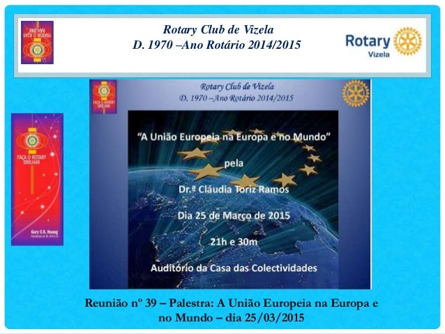 Rotary Club de Vizela D. 1970 –Ano Rotário 2014/2015 Reunião nº 39 – Palestra: A União Europeia na Europa e no Mundo – dia...