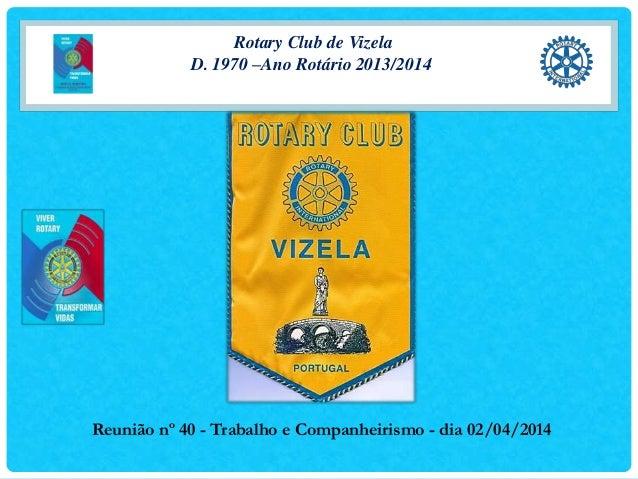 Rotary Club de Vizela D. 1970 –Ano Rotário 2013/2014 Reunião nº 40 - Trabalho e Companheirismo - dia 02/04/2014