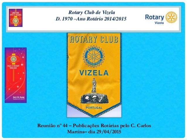Rotary Club de Vizela D. 1970 –Ano Rotário 2014/2015 Reunião nº 44 – Publicações Rotárias pelo C. Carlos Martins– dia 29/0...