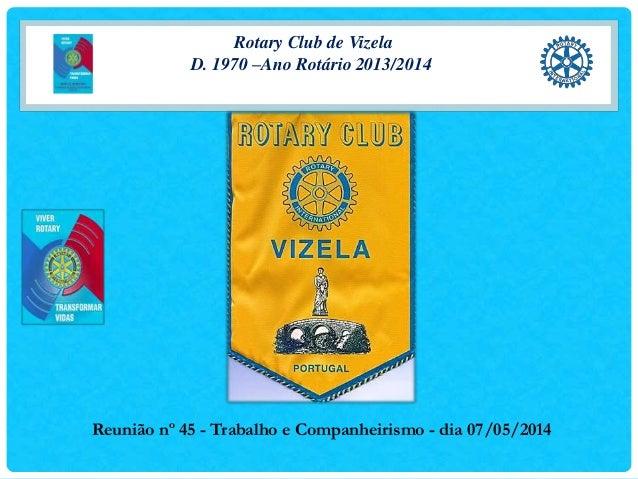 Rotary Club de Vizela D. 1970 –Ano Rotário 2013/2014 Reunião nº 45 - Trabalho e Companheirismo - dia 07/05/2014