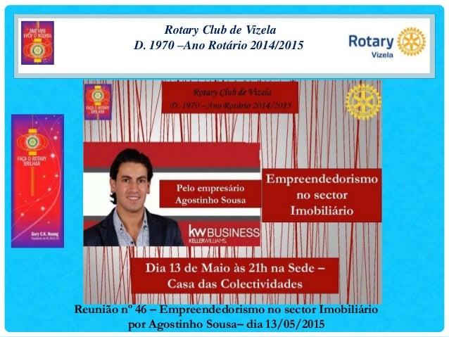 Rotary Club de Vizela D. 1970 –Ano Rotário 2014/2015 Reunião nº 46 – Empreendedorismo no sector Imobiliário por Agostinho ...
