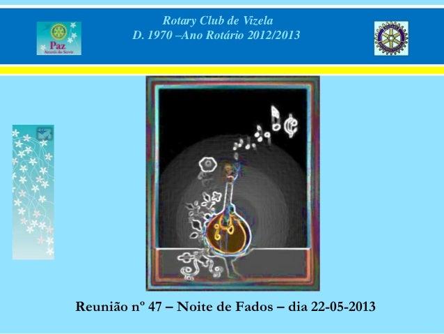 Rotary Club de VizelaD. 1970 –Ano Rotário 2012/2013Reunião nº 47 – Noite de Fados – dia 22-05-2013