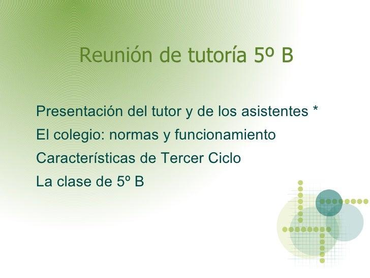 Reunión de tutoría 5º B   <ul><li>Presentación del tutor y de los asistentes *