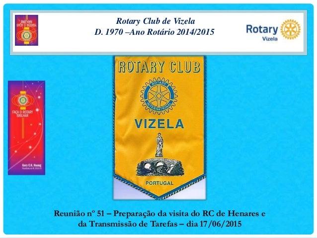 Rotary Club de Vizela D. 1970 –Ano Rotário 2014/2015 Reunião nº 51 – Preparação da visita do RC de Henares e da Transmissã...