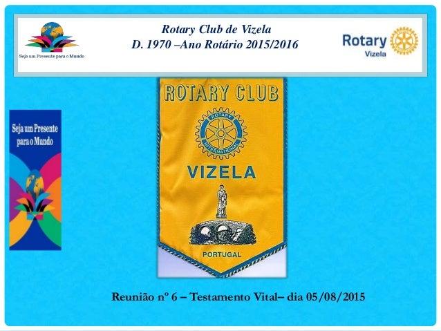 Rotary Club de Vizela D. 1970 –Ano Rotário 2015/2016 Reunião nº 6 – Testamento Vital– dia 05/08/2015