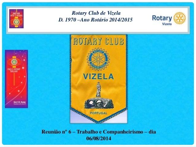 Rotary Club de Vizela D. 1970 –Ano Rotário 2014/2015 Reunião nº 6 – Trabalho e Companheirismo – dia 06/08/2014
