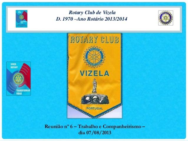 Rotary Club de Vizela D. 1970 –Ano Rotário 2013/2014 Reunião nº 6 – Trabalho e Companheirismo – dia 07/08/2013