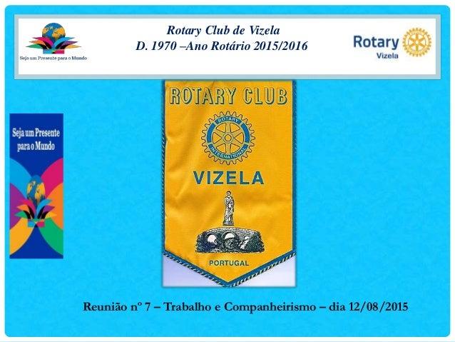 Rotary Club de Vizela D. 1970 –Ano Rotário 2015/2016 Reunião nº 7 – Trabalho e Companheirismo – dia 12/08/2015