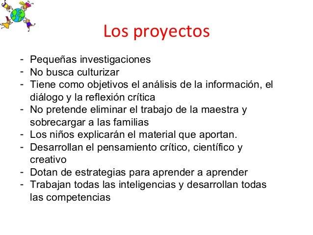 Los proyectos- Pequeñas investigaciones- No busca culturizar- Tiene como objetivos el análisis de la información, eldiálog...