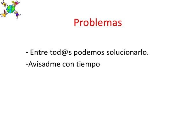 Problemas- Entre tod@s podemos solucionarlo.-Avisadme con tiempo