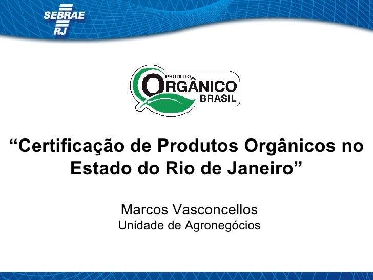""""""" Certificação de Produtos Orgânicos no Estado do Rio de Janeiro"""" Marcos Vasconcellos Unidade de Agronegócios"""