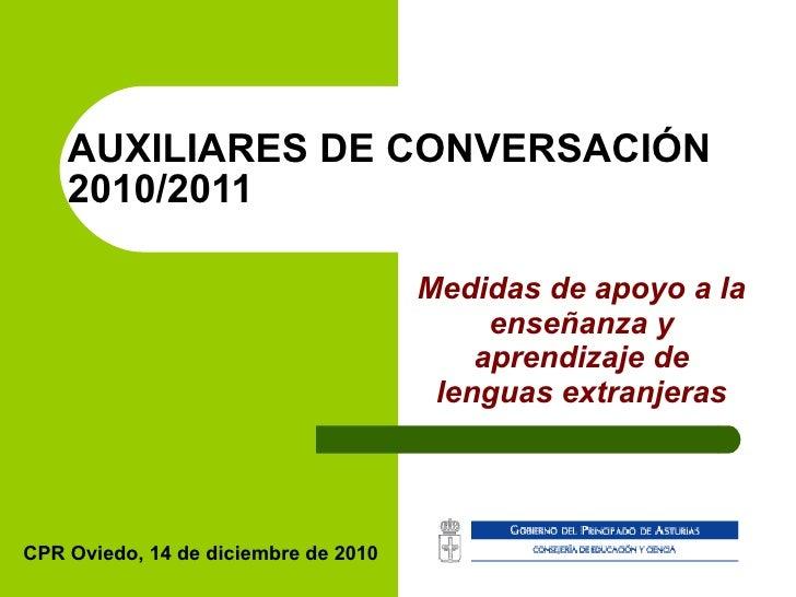 AUXILIARES DE CONVERSACIÓN 2010/2011 Medidas de apoyo a la enseñanza y aprendizaje de lenguas extranjeras CPR Oviedo, 14 d...