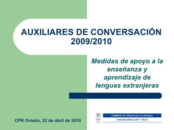 AUXILIARES DE CONVERSACIÓN 2009/2010 Medidas de apoyo a la enseñanza y aprendizaje de lenguas extranjeras CPR Oviedo, 22 d...