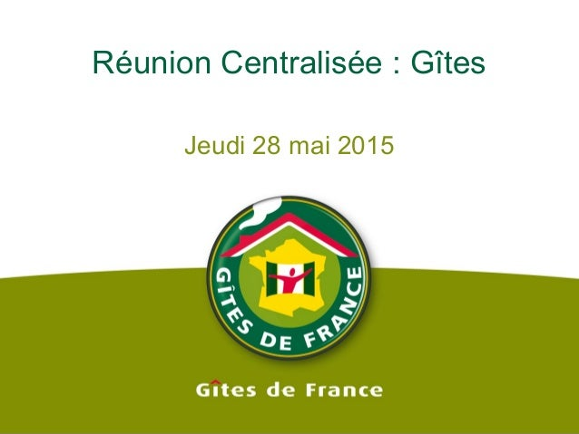 Réunion Centralisée : Gîtes Jeudi 28 mai 2015