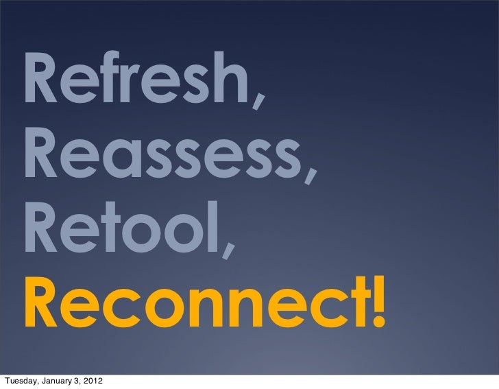 Refresh,   Reassess,   Retool,   Reconnect!Tuesday, January 3, 2012