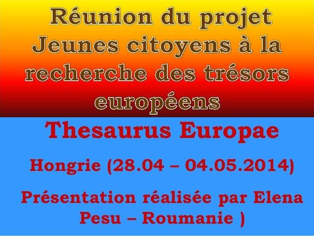 Thesaurus Europae Hongrie (28.04 – 04.05.2014) Présentation réalisée par Elena Pesu – Roumanie )