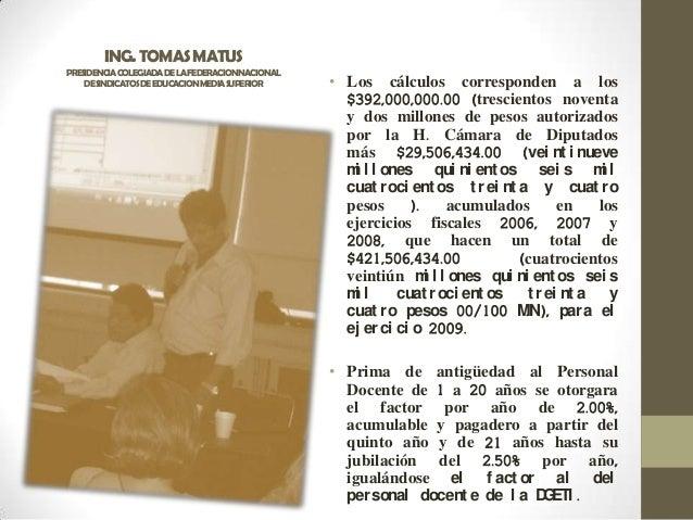 ING.TOMASMATUS PRESIDENCIACOLEGIADADELAFEDERACIONNACIONAL DESINDICATOSDEEDUCACIONMEDIASUPERIOR • Los cálculos corresponden...