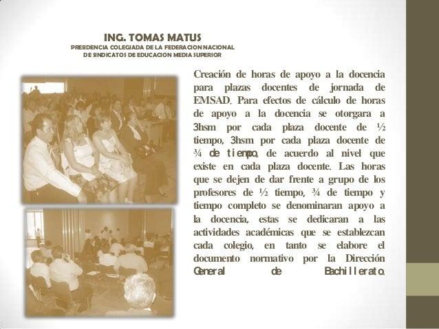 ING. TOMAS MATUS PRESIDENCIA COLEGIADA DE LA FEDERACION NACIONAL DE SINDICATOS DE EDUCACION MEDIA SUPERIOR Creación de hor...