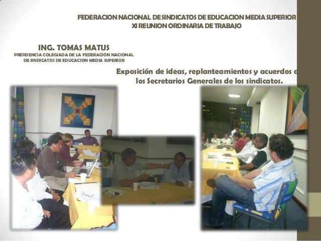 FEDERACIONNACIONALDESINDICATOSDEEDUCACIONMEDIASUPERIOR XIREUNIONORDINARIADETRABAJO ING. TOMAS MATUS PRESIDENCIA COLEGIADA ...