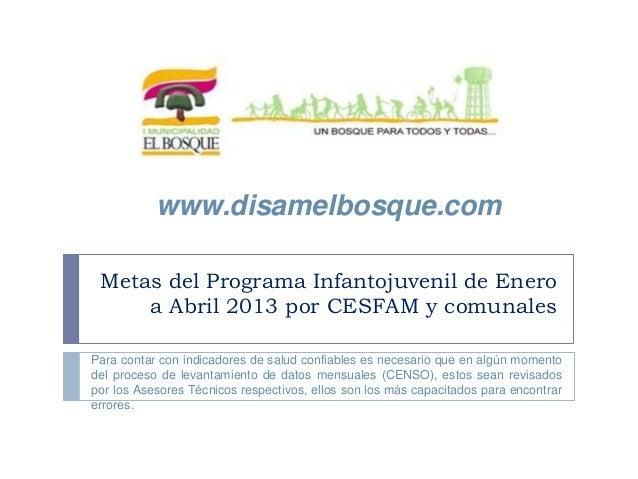 Metas del Programa Infantojuvenil de Eneroa Abril 2013 por CESFAM y comunaleswww.disamelbosque.comPara contar con indicado...