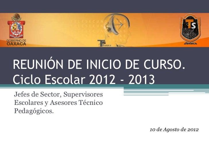 REUNIÓN DE INICIO DE CURSO.Ciclo Escolar 2012 - 2013Jefes de Sector, SupervisoresEscolares y Asesores TécnicoPedagógicos. ...