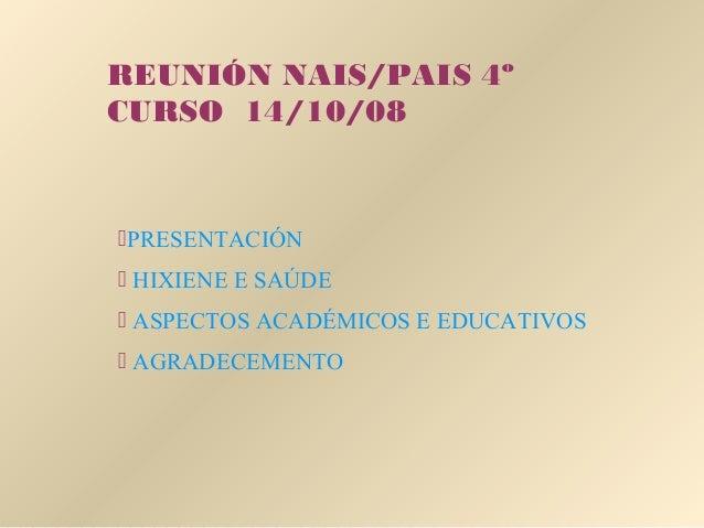 REUNIÓN NAIS/PAIS 4º CURSO 14/10/08 PRESENTACIÓN  HIXIENE E SAÚDE  ASPECTOS ACADÉMICOS E EDUCATIVOS  AGRADECEMENTO