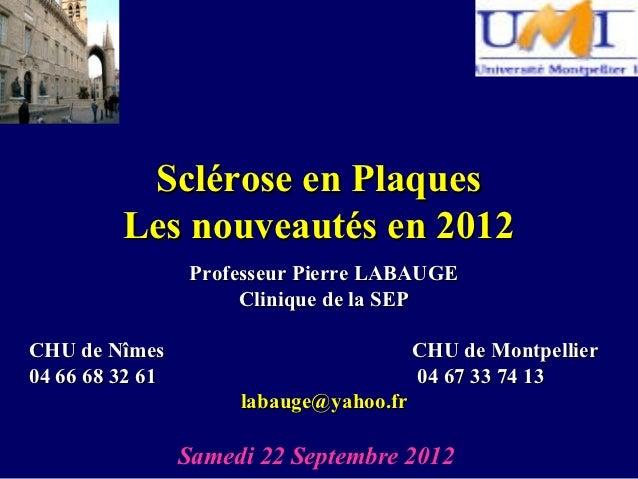 Sclérose en Plaques         Les nouveautés en 2012                  Professeur Pierre LABAUGE                       Cliniq...