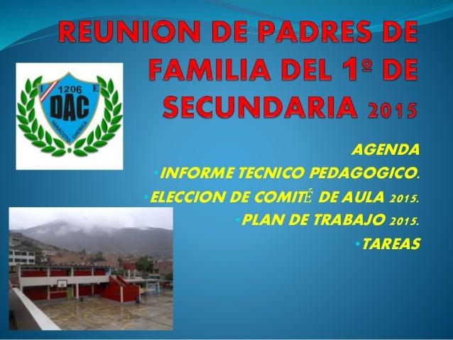 AGENDA •INFORME TECNICO PEDAGOGICO. •ELECCION DE COMITÉ DE AULA 2015. •PLAN DE TRABAJO 2015. •TAREAS
