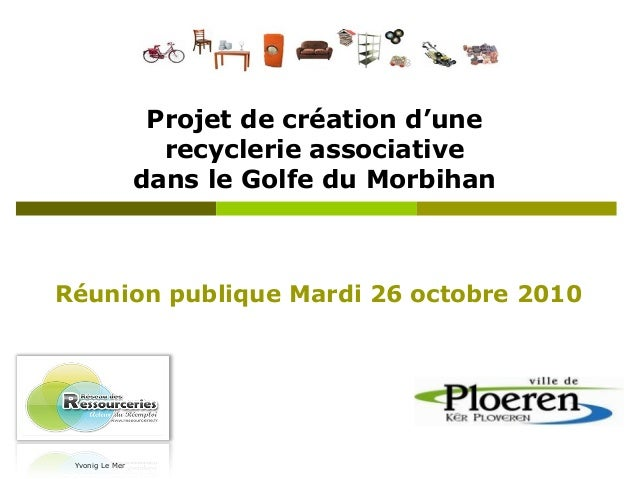 Projet de création d'une recyclerie associative dans le Golfe du Morbihan Yvonig Le Mer Réunion publique Mardi 26 octobre ...