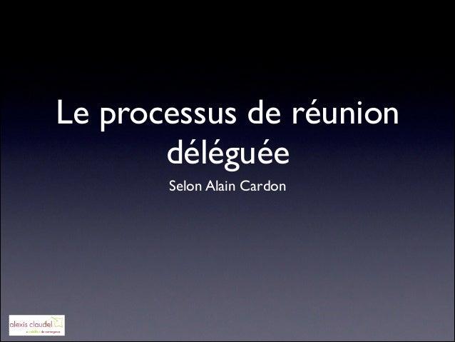 Le processus de réunion déléguée Selon Alain Cardon