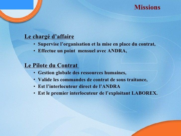 Missions  <ul><ul><li>Le chargé d'affaire </li></ul></ul><ul><ul><ul><li>Supervise l'organisation et la mise en place du c...