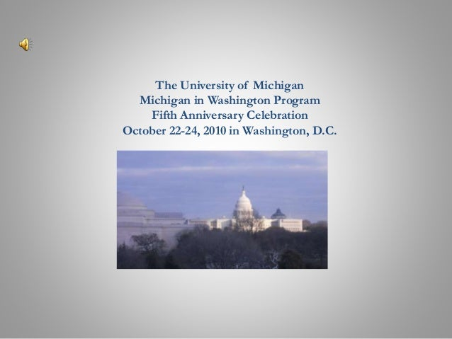 The University of Michigan Michigan in Washington Program Fifth Anniversary Celebration October 22-24, 2010 in Washington,...