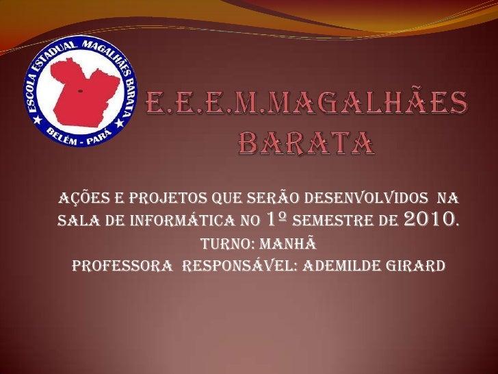 E.E.E.M.MAGALHÃES BARATA<br />AÇÕES E PROJETOS QUE SERÃO DESENVOLVIDOS  NA SALA DE INFORMÁTICA NO 1º SEMESTRE DE 2010.<br ...