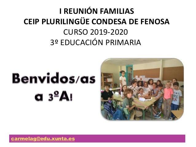 I REUNIÓN FAMILIAS CEIP PLURILINGÜE CONDESA DE FENOSA CURSO 2019-2020 3º EDUCACIÓN PRIMARIA carmelag@edu.xunta.es