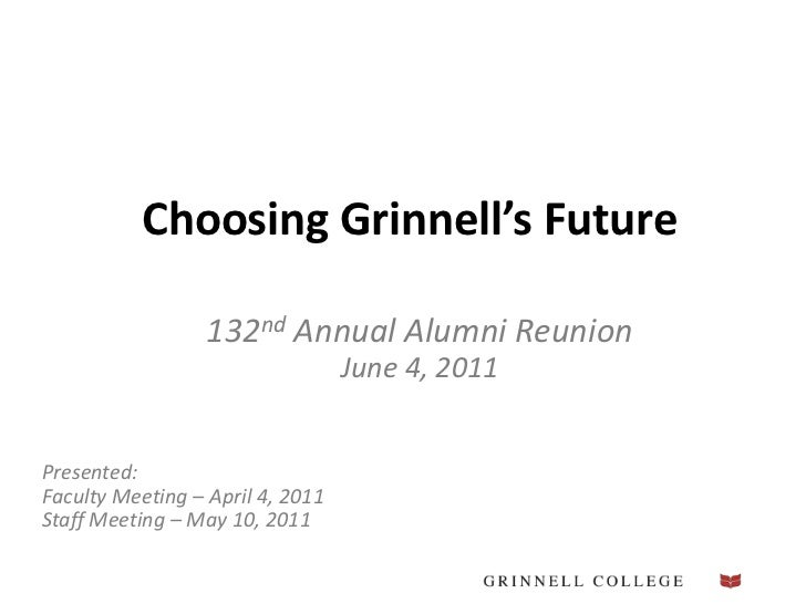 Choosing Grinnell's Future<br />132nd Annual Alumni Reunion<br />June 4, 2011<br />Presented:Faculty Meeting – April4, 201...