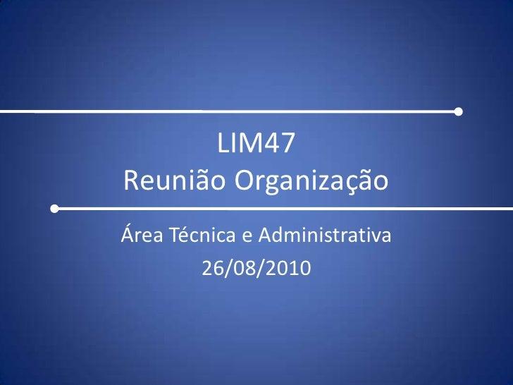 LIM47Reunião Organização<br />Área Técnica e Administrativa<br />26/08/2010<br />