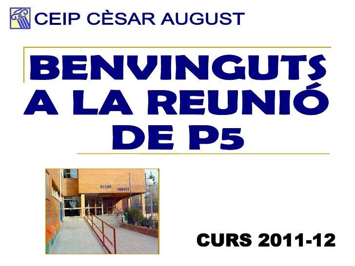 BENVINGUTS A LA REUNIÓ  DE P5 CEIP CÈSAR AUGUST CURS 2011-12