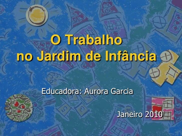 O Trabalho no Jardim de Infância     Educadora: Aurora Garcia                        Janeiro 2010