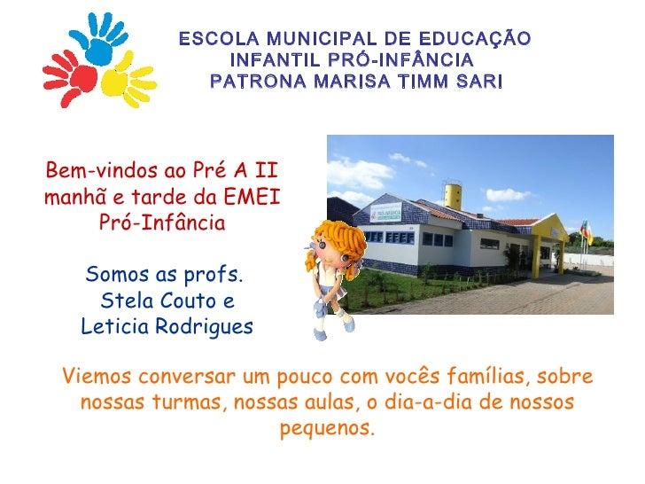 ESCOLA MUNICIPAL DE EDUCAÇÃO                INFANTIL PRÓ-INFÂNCIA              PATRONA MARISA TIMM SARIBem-vindos ao Pré A...