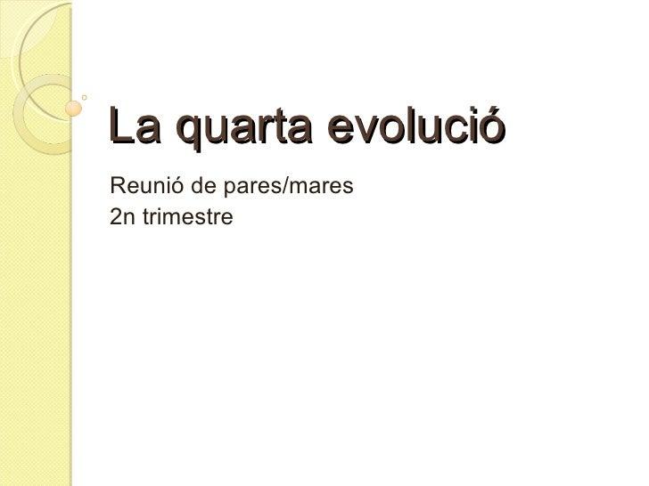 La quarta evolució Reunió de pares/mares  2n trimestre
